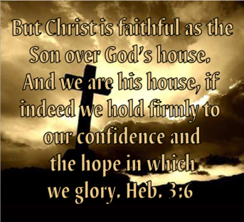 But Christ is faithful as the Son over God's house. And we are his house, if indeed we hold firmly to our confidence and the hope in which we glory. Heb. 3:6